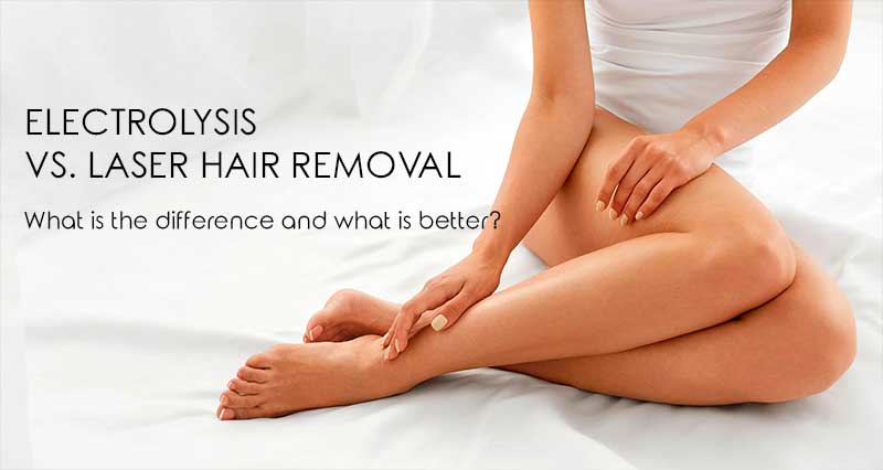 Electrolysis vs laser hair removal. What is the difference and what is better?