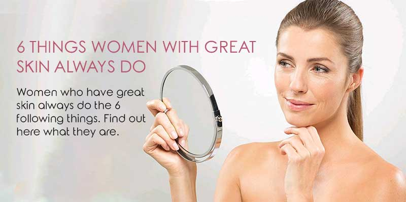 6 Things Women With Great Skin Always Do
