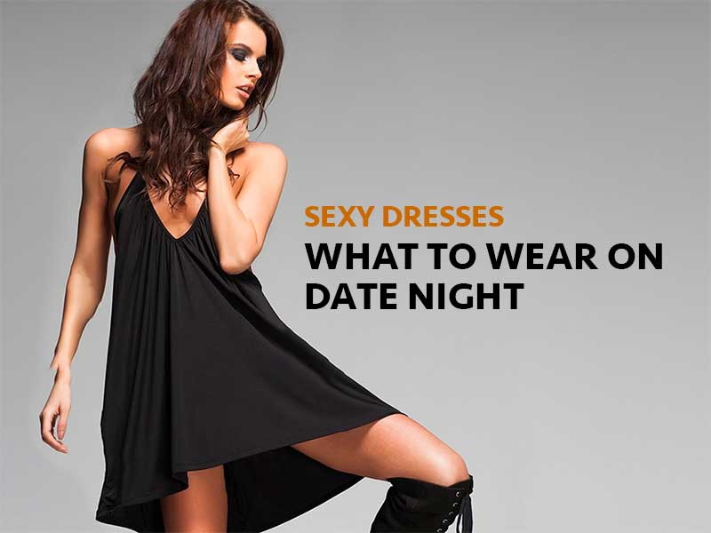 Sexy Dresses | What To Wear On A Date Night