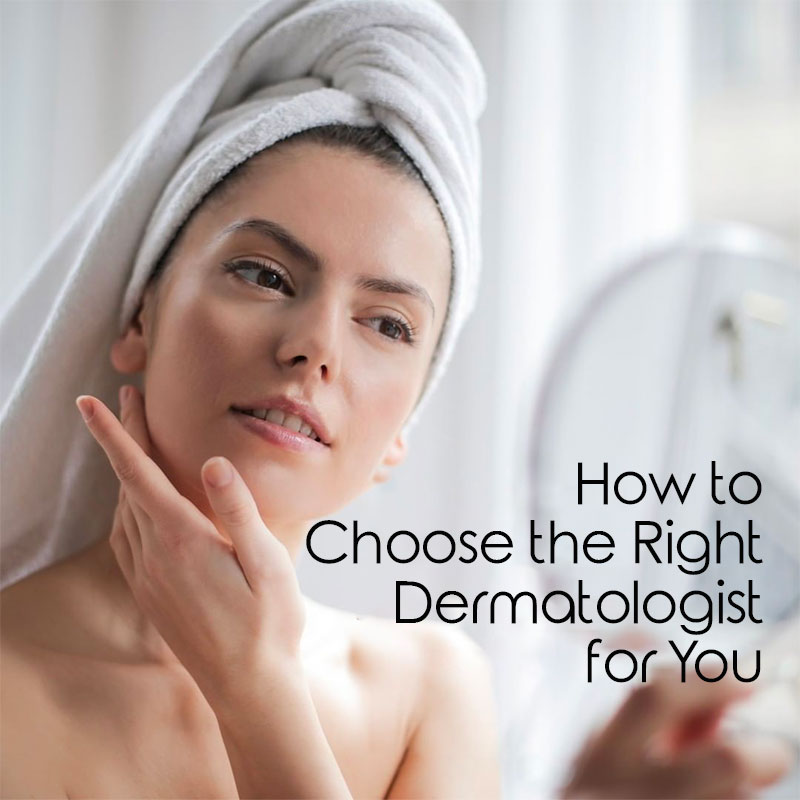 How to Choose the Right Dermatologist for You